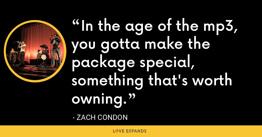 In the age of the mp3, you gotta make the package special, something that's worth owning. - Zach Condon
