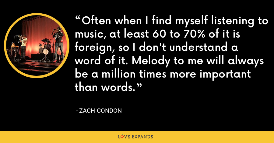 Often when I find myself listening to music, at least 60 to 70% of it is foreign, so I don't understand a word of it. Melody to me will always be a million times more important than words. - Zach Condon