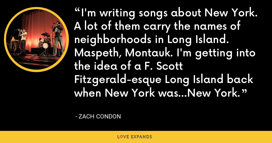 I'm writing songs about New York. A lot of them carry the names of neighborhoods in Long Island. Maspeth, Montauk. I'm getting into the idea of a F. Scott Fitzgerald-esque Long Island back when New York was...New York. - Zach Condon