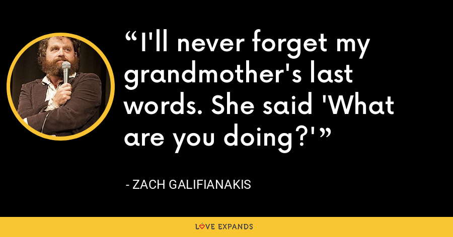 I'll never forget my grandmother's last words. She said 'What are you doing?' - Zach Galifianakis