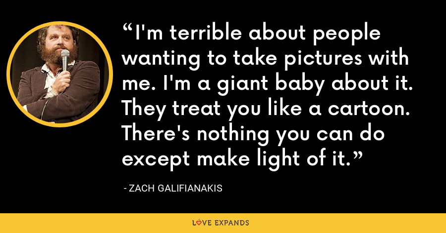 I'm terrible about people wanting to take pictures with me. I'm a giant baby about it. They treat you like a cartoon. There's nothing you can do except make light of it. - Zach Galifianakis
