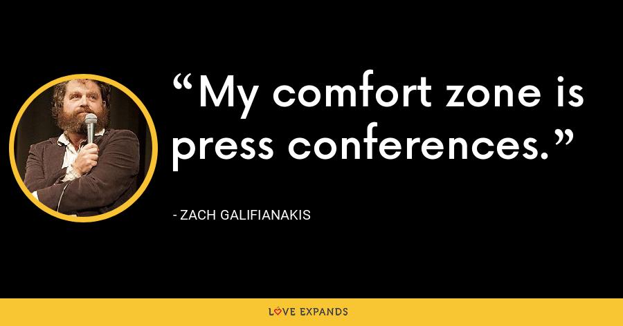 My comfort zone is press conferences. - Zach Galifianakis