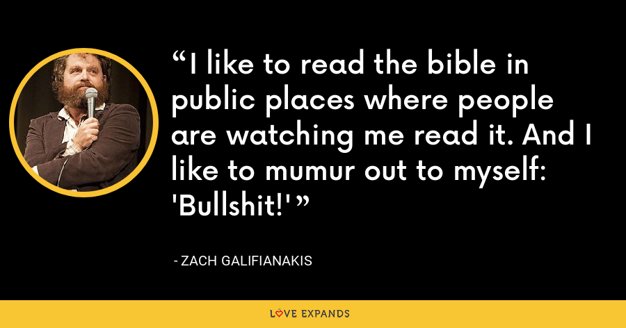 I like to read the bible in public places where people are watching me read it. And I like to mumur out to myself: 'Bullshit!' - Zach Galifianakis