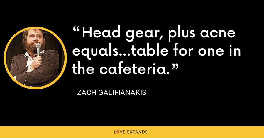Head gear, plus acne equals...table for one in the cafeteria. - Zach Galifianakis