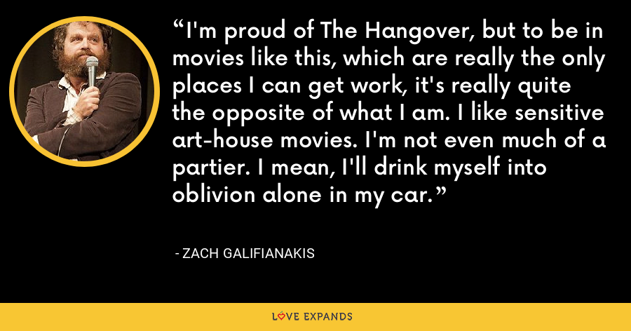 I'm proud of The Hangover, but to be in movies like this, which are really the only places I can get work, it's really quite the opposite of what I am. I like sensitive art-house movies. I'm not even much of a partier. I mean, I'll drink myself into oblivion alone in my car. - Zach Galifianakis