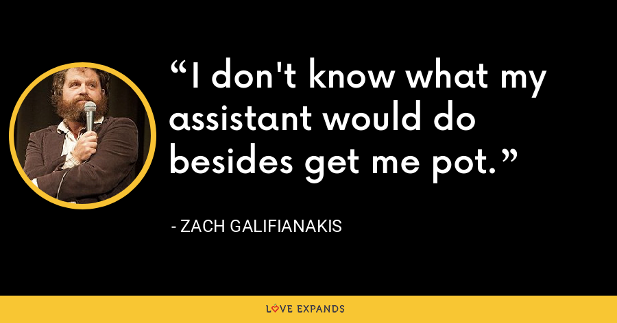 I don't know what my assistant would do besides get me pot. - Zach Galifianakis