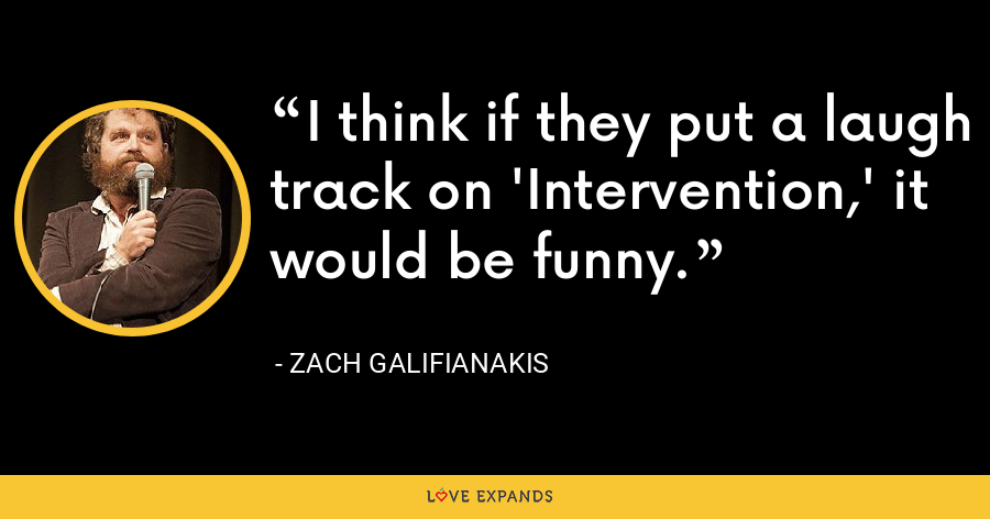 I think if they put a laugh track on 'Intervention,' it would be funny. - Zach Galifianakis