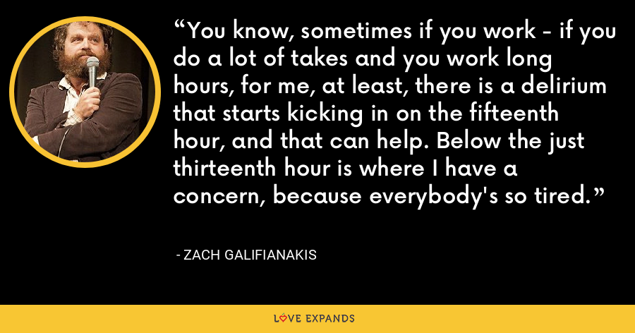 You know, sometimes if you work - if you do a lot of takes and you work long hours, for me, at least, there is a delirium that starts kicking in on the fifteenth hour, and that can help. Below the just thirteenth hour is where I have a concern, because everybody's so tired. - Zach Galifianakis