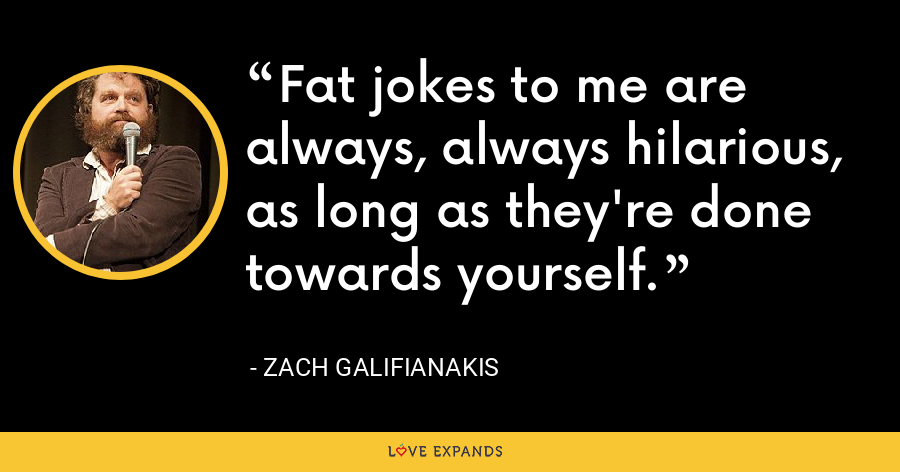 Fat jokes to me are always, always hilarious, as long as they're done towards yourself. - Zach Galifianakis