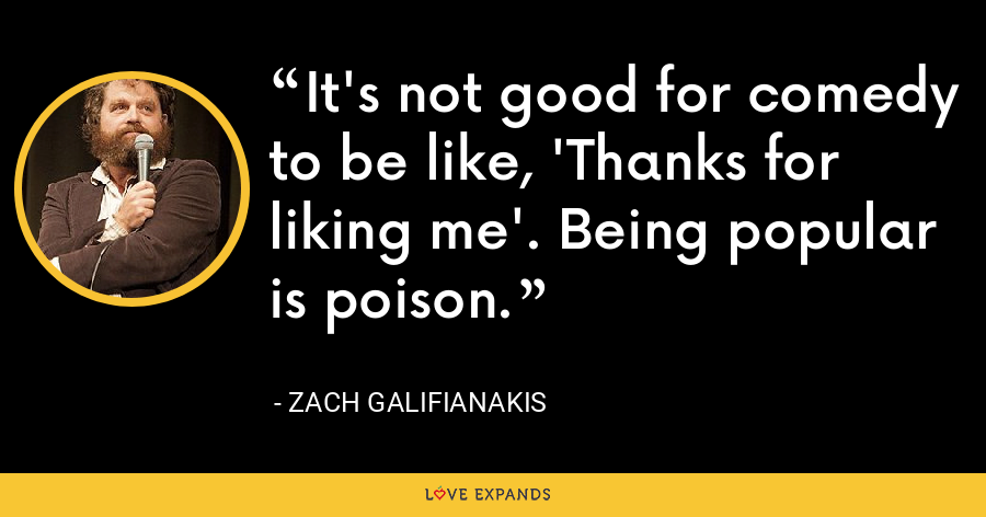 It's not good for comedy to be like, 'Thanks for liking me'. Being popular is poison. - Zach Galifianakis