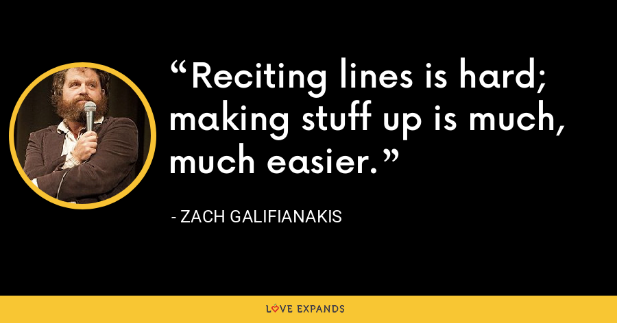 Reciting lines is hard; making stuff up is much, much easier. - Zach Galifianakis