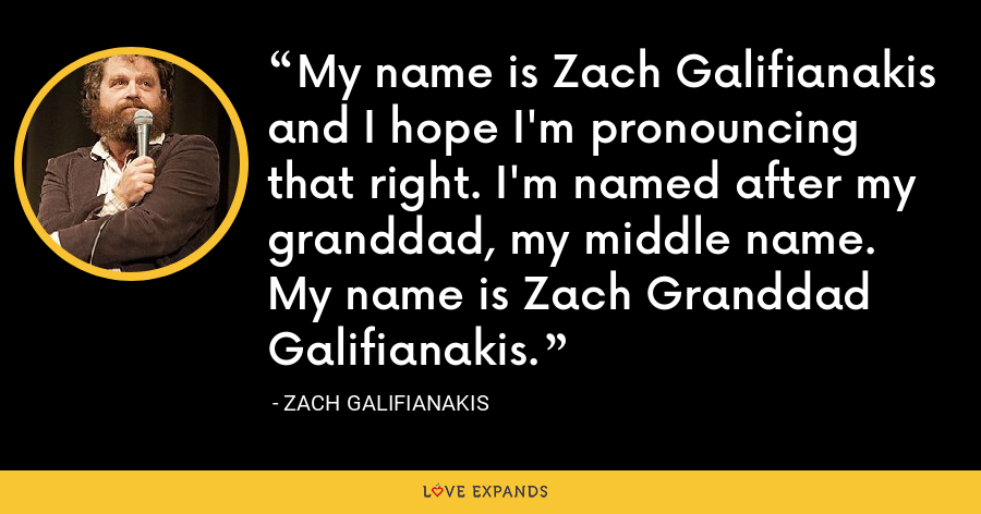 My name is Zach Galifianakis and I hope I'm pronouncing that right. I'm named after my granddad, my middle name. My name is Zach Granddad Galifianakis. - Zach Galifianakis
