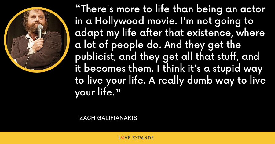 There's more to life than being an actor in a Hollywood movie. I'm not going to adapt my life after that existence, where a lot of people do. And they get the publicist, and they get all that stuff, and it becomes them. I think it's a stupid way to live your life. A really dumb way to live your life. - Zach Galifianakis