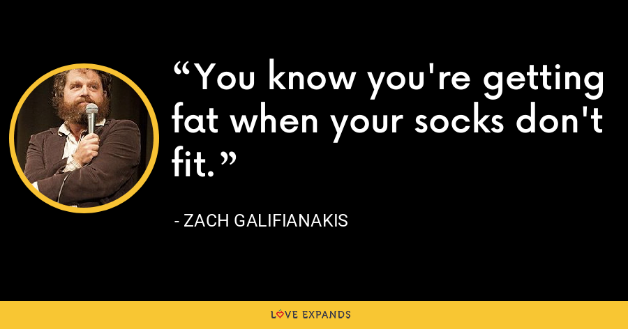 You know you're getting fat when your socks don't fit. - Zach Galifianakis