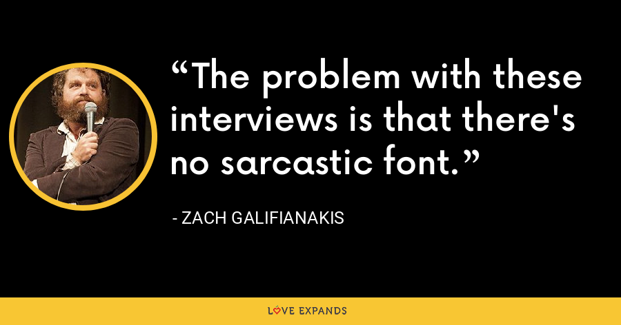 The problem with these interviews is that there's no sarcastic font. - Zach Galifianakis