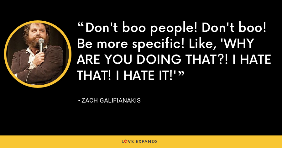 Don't boo people! Don't boo! Be more specific! Like, 'WHY ARE YOU DOING THAT?! I HATE THAT! I HATE IT!' - Zach Galifianakis
