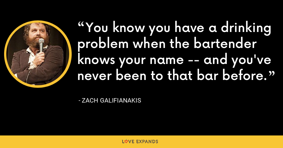 You know you have a drinking problem when the bartender knows your name -- and you've never been to that bar before. - Zach Galifianakis