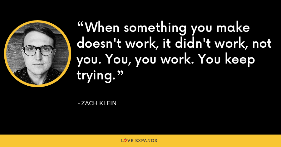 When something you make doesn't work, it didn't work, not you. You, you work. You keep trying. - Zach Klein