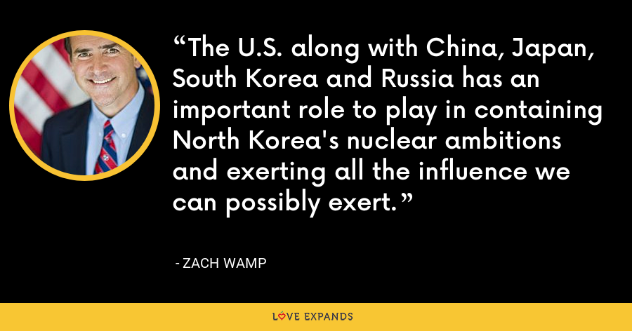 The U.S. along with China, Japan, South Korea and Russia has an important role to play in containing North Korea's nuclear ambitions and exerting all the influence we can possibly exert. - Zach Wamp
