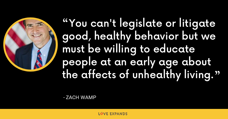 You can't legislate or litigate good, healthy behavior but we must be willing to educate people at an early age about the affects of unhealthy living. - Zach Wamp