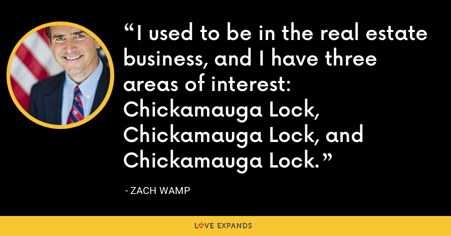 I used to be in the real estate business, and I have three areas of interest: Chickamauga Lock, Chickamauga Lock, and Chickamauga Lock. - Zach Wamp