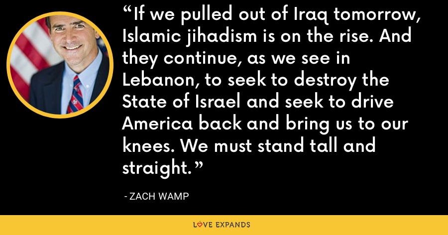 If we pulled out of Iraq tomorrow, Islamic jihadism is on the rise. And they continue, as we see in Lebanon, to seek to destroy the State of Israel and seek to drive America back and bring us to our knees. We must stand tall and straight. - Zach Wamp