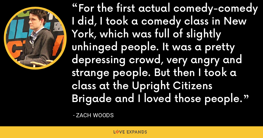 For the first actual comedy-comedy I did, I took a comedy class in New York, which was full of slightly unhinged people. It was a pretty depressing crowd, very angry and strange people. But then I took a class at the Upright Citizens Brigade and I loved those people. - Zach Woods