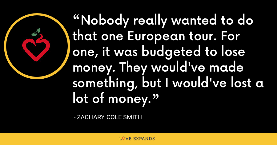 Nobody really wanted to do that one European tour. For one, it was budgeted to lose money. They would've made something, but I would've lost a lot of money. - Zachary Cole Smith