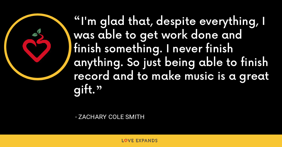 I'm glad that, despite everything, I was able to get work done and finish something. I never finish anything. So just being able to finish record and to make music is a great gift. - Zachary Cole Smith