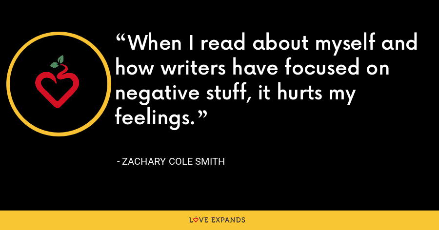 When I read about myself and how writers have focused on negative stuff, it hurts my feelings. - Zachary Cole Smith