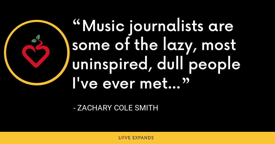 Music journalists are some of the lazy, most uninspired, dull people I've ever met... - Zachary Cole Smith