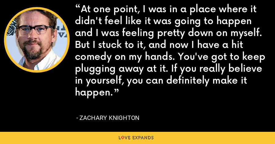 At one point, I was in a place where it didn't feel like it was going to happen and I was feeling pretty down on myself. But I stuck to it, and now I have a hit comedy on my hands. You've got to keep plugging away at it. If you really believe in yourself, you can definitely make it happen. - Zachary Knighton