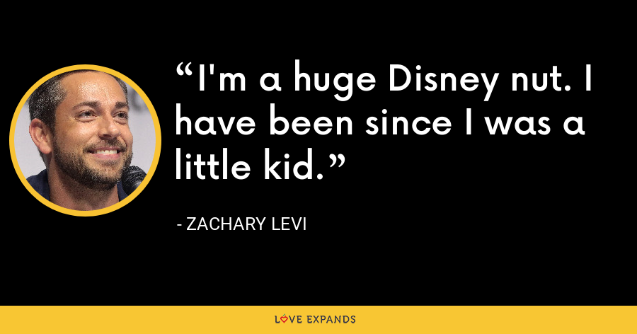 I'm a huge Disney nut. I have been since I was a little kid. - Zachary Levi
