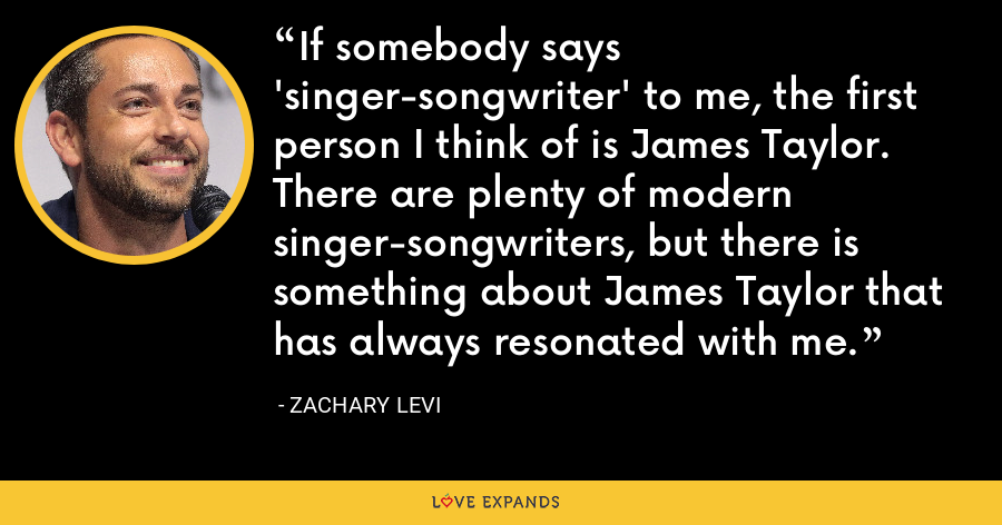 If somebody says 'singer-songwriter' to me, the first person I think of is James Taylor. There are plenty of modern singer-songwriters, but there is something about James Taylor that has always resonated with me. - Zachary Levi