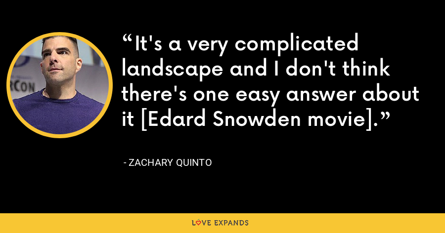 It's a very complicated landscape and I don't think there's one easy answer about it [Edard Snowden movie]. - Zachary Quinto