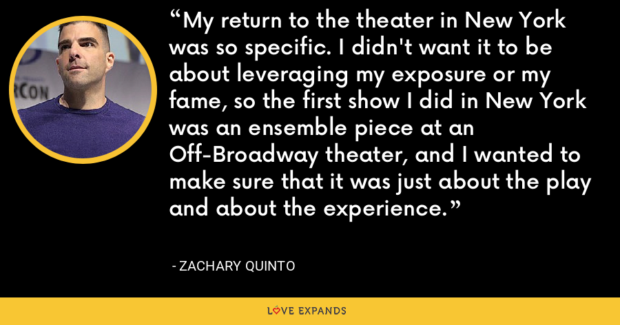 My return to the theater in New York was so specific. I didn't want it to be about leveraging my exposure or my fame, so the first show I did in New York was an ensemble piece at an Off-Broadway theater, and I wanted to make sure that it was just about the play and about the experience. - Zachary Quinto