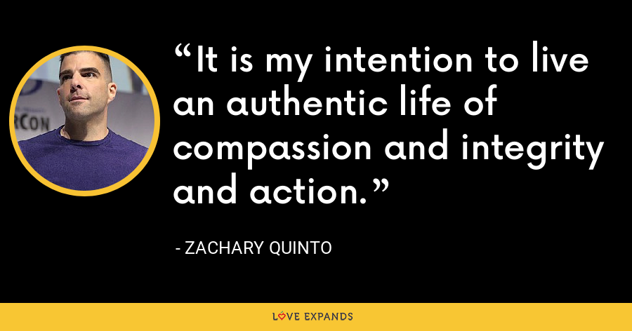 It is my intention to live an authentic life of compassion and integrity and action. - Zachary Quinto
