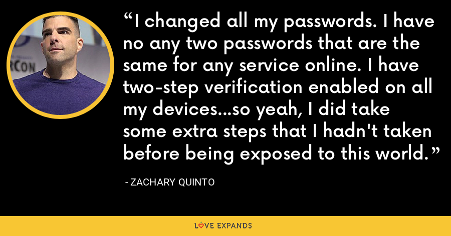 I changed all my passwords. I have no any two passwords that are the same for any service online. I have two-step verification enabled on all my devices...so yeah, I did take some extra steps that I hadn't taken before being exposed to this world. - Zachary Quinto