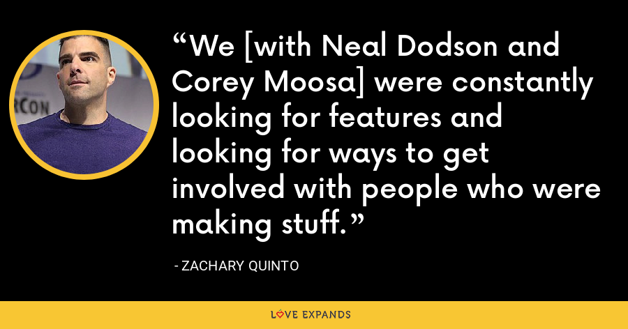 We [with Neal Dodson and Corey Moosa] were constantly looking for features and looking for ways to get involved with people who were making stuff. - Zachary Quinto