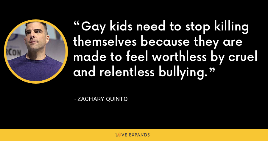Gay kids need to stop killing themselves because they are made to feel worthless by cruel and relentless bullying. - Zachary Quinto