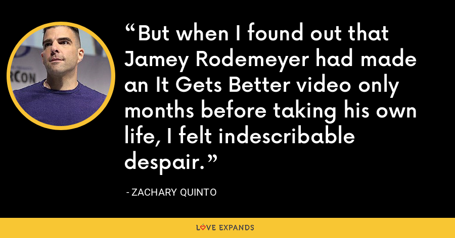 But when I found out that Jamey Rodemeyer had made an It Gets Better video only months before taking his own life, I felt indescribable despair. - Zachary Quinto