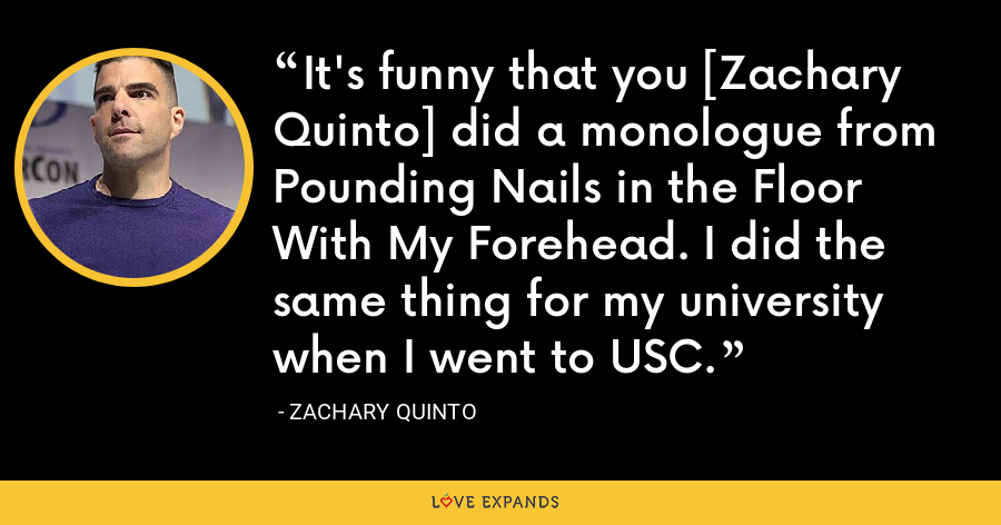 It's funny that you [Zachary Quinto] did a monologue from Pounding Nails in the Floor With My Forehead. I did the same thing for my university when I went to USC. - Zachary Quinto