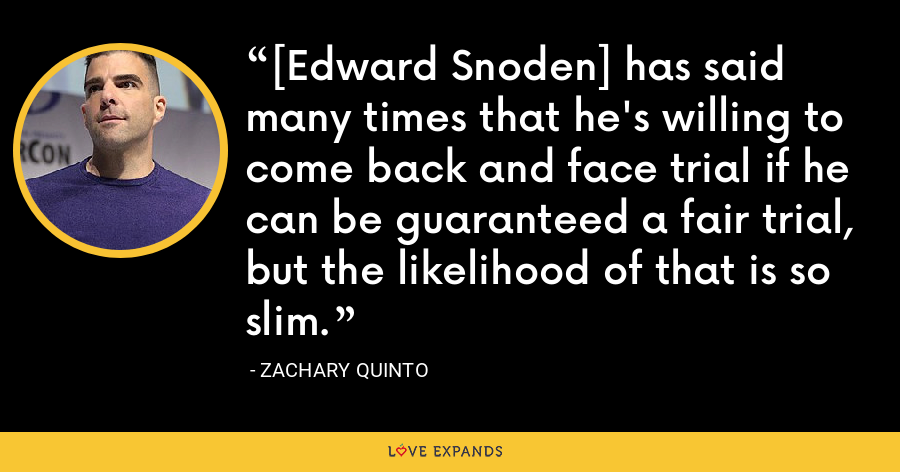 [Edward Snoden] has said many times that he's willing to come back and face trial if he can be guaranteed a fair trial, but the likelihood of that is so slim. - Zachary Quinto