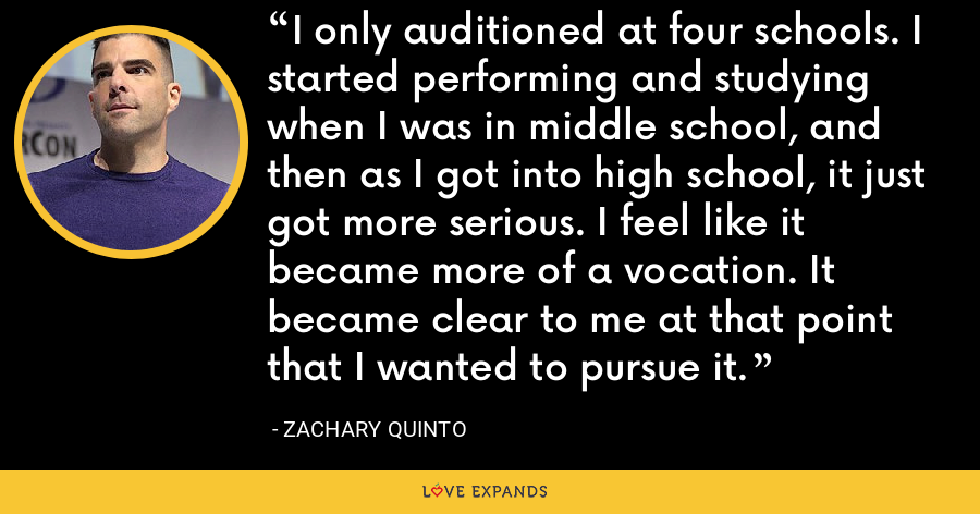 I only auditioned at four schools. I started performing and studying when I was in middle school, and then as I got into high school, it just got more serious. I feel like it became more of a vocation. It became clear to me at that point that I wanted to pursue it. - Zachary Quinto