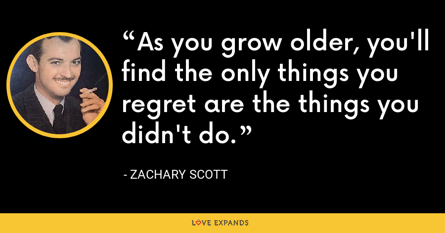 As you grow older, you'll find the only things you regret are the things you didn't do. - Zachary Scott