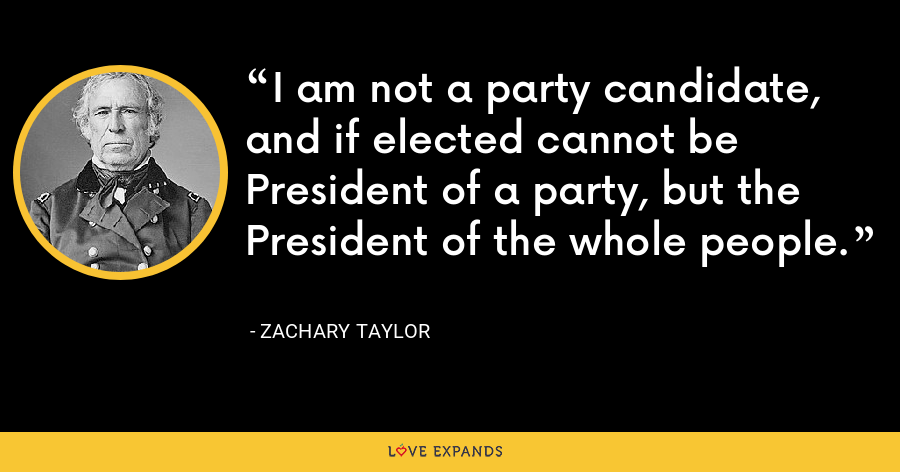 I am not a party candidate, and if elected cannot be President of a party, but the President of the whole people. - Zachary Taylor