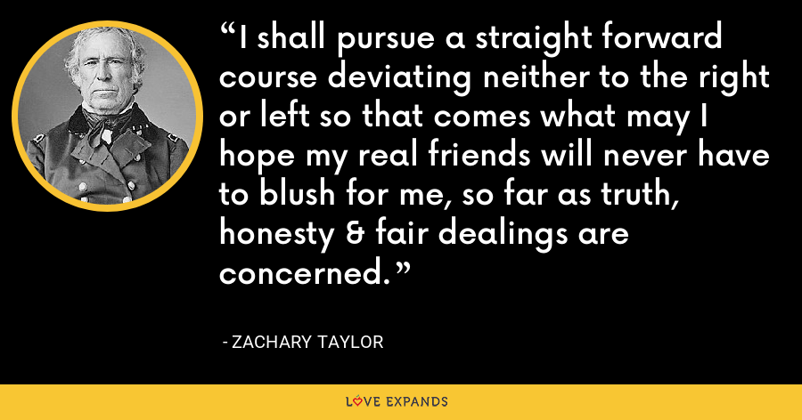 I shall pursue a straight forward course deviating neither to the right or left so that comes what may I hope my real friends will never have to blush for me, so far as truth, honesty & fair dealings are concerned. - Zachary Taylor