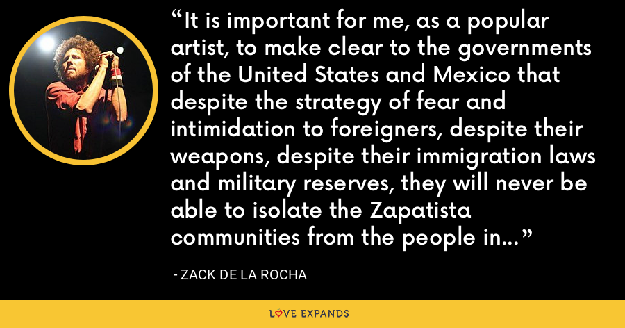 It is important for me, as a popular artist, to make clear to the governments of the United States and Mexico that despite the strategy of fear and intimidation to foreigners, despite their weapons, despite their immigration laws and military reserves, they will never be able to isolate the Zapatista communities from the people in the United States. - Zack de la Rocha