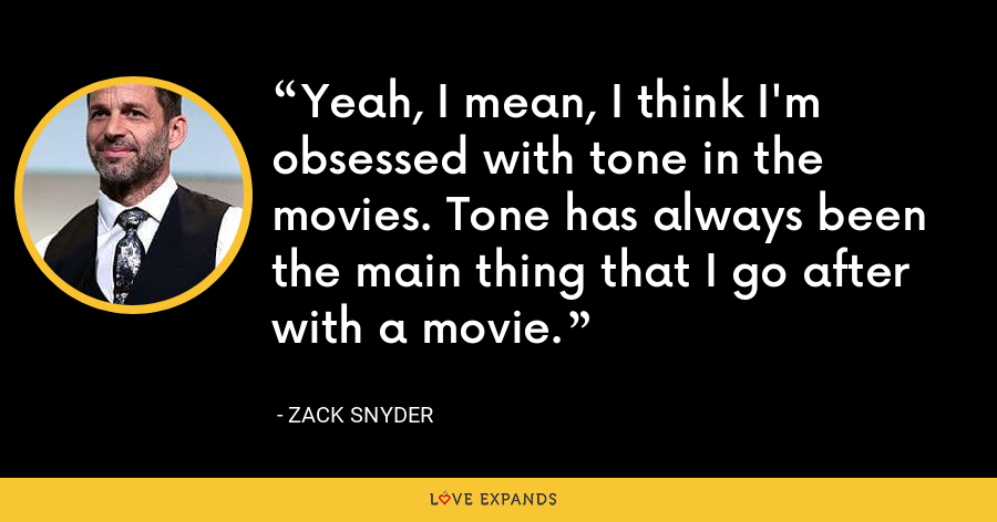 Yeah, I mean, I think I'm obsessed with tone in the movies. Tone has always been the main thing that I go after with a movie. - Zack Snyder