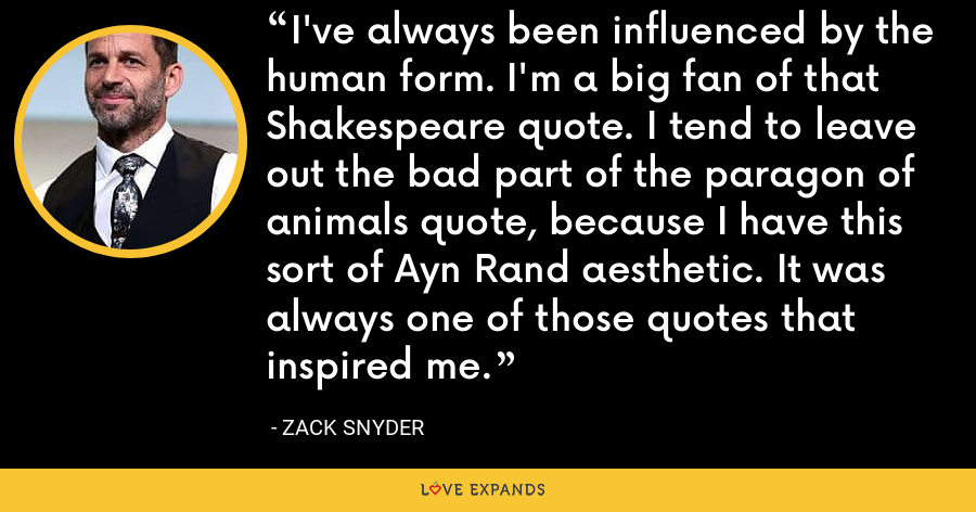I've always been influenced by the human form. I'm a big fan of that Shakespeare quote. I tend to leave out the bad part of the paragon of animals quote, because I have this sort of Ayn Rand aesthetic. It was always one of those quotes that inspired me. - Zack Snyder